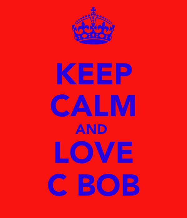 KEEP CALM AND  LOVE C BOB