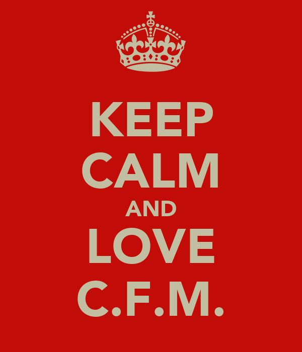 KEEP CALM AND LOVE C.F.M.