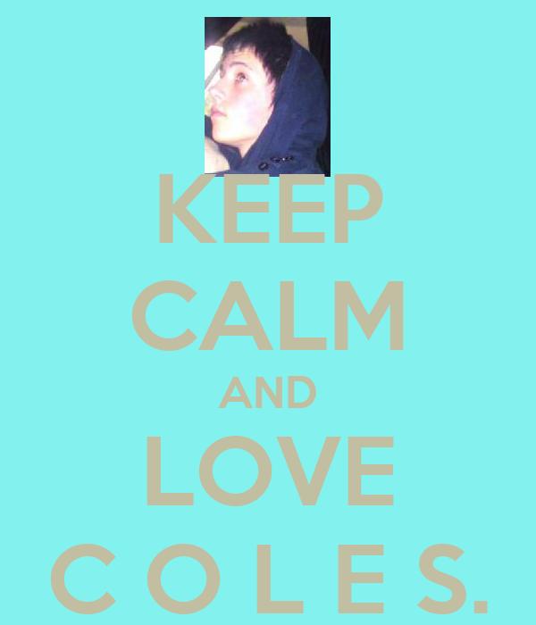 KEEP CALM AND LOVE C O L E S.
