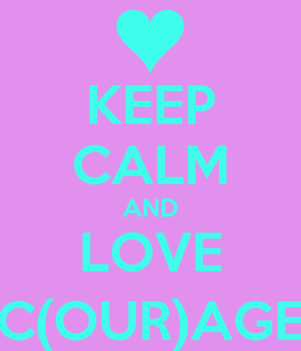 KEEP CALM AND LOVE C(OUR)AGE