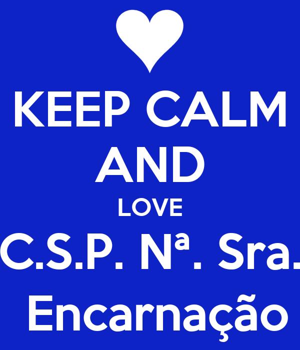 KEEP CALM AND LOVE C.S.P. Nª. Sra.  Encarnação