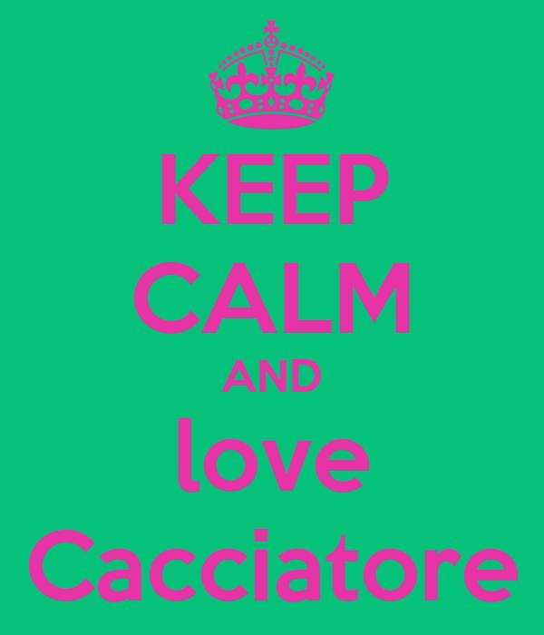 KEEP CALM AND love Cacciatore
