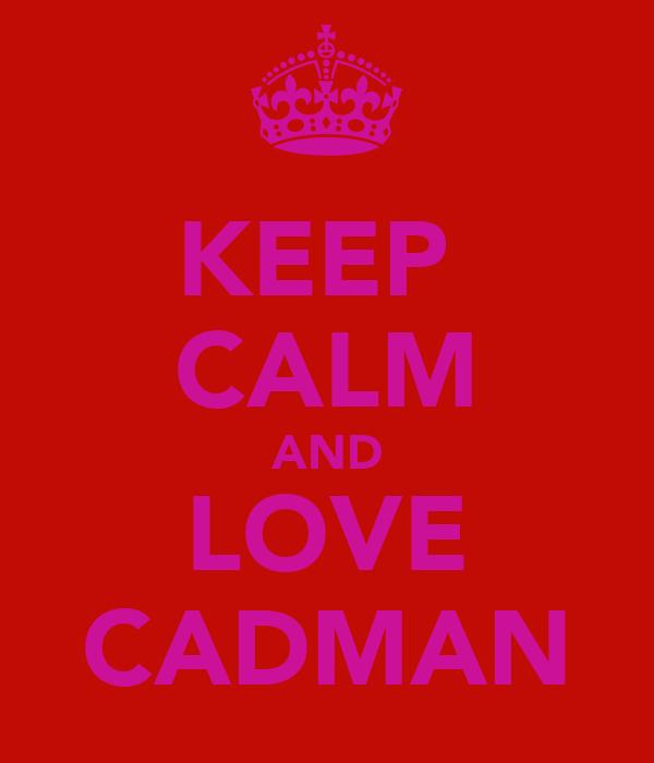 KEEP  CALM AND LOVE CADMAN
