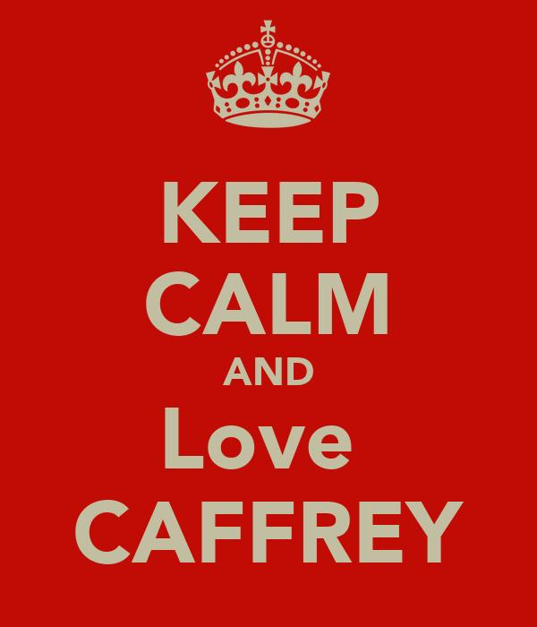 KEEP CALM AND Love  CAFFREY