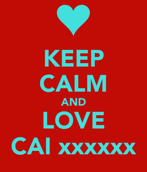 KEEP CALM AND LOVE CAI xxxxxx