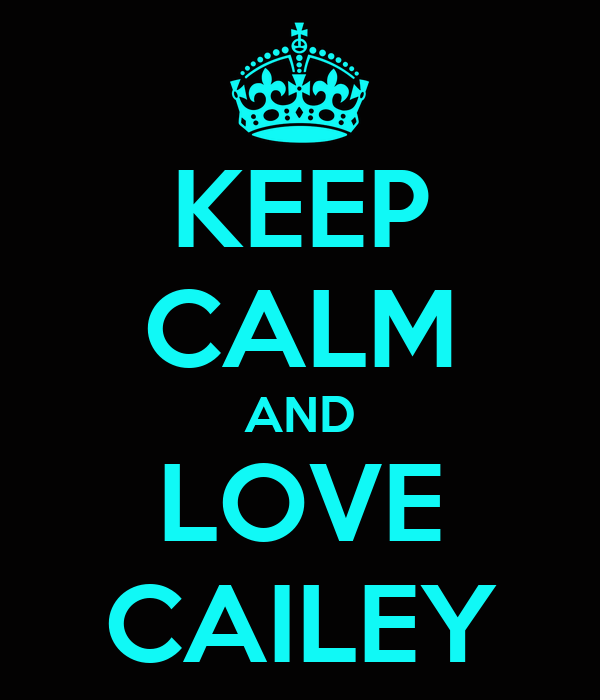 KEEP CALM AND LOVE CAILEY