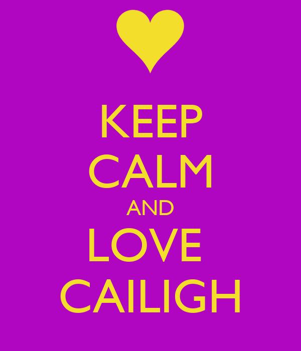 KEEP CALM AND LOVE  CAILIGH