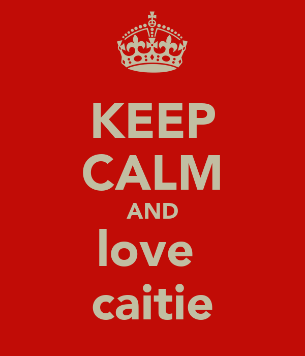 KEEP CALM AND love  caitie