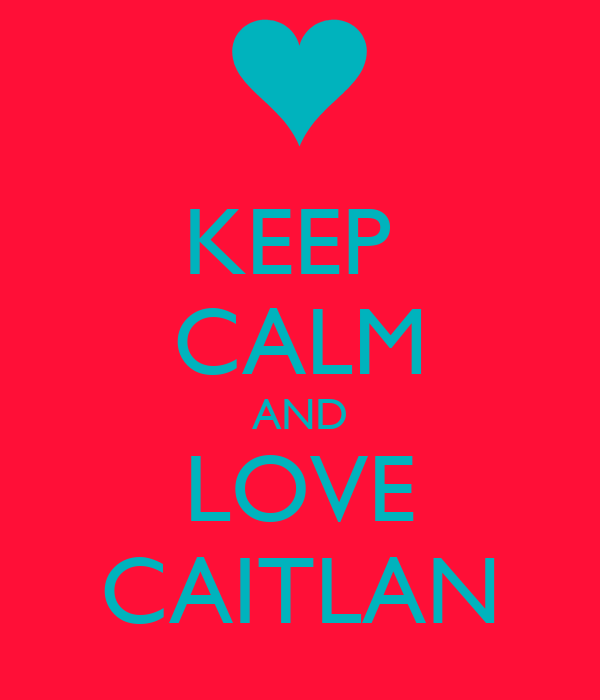 KEEP  CALM AND LOVE CAITLAN