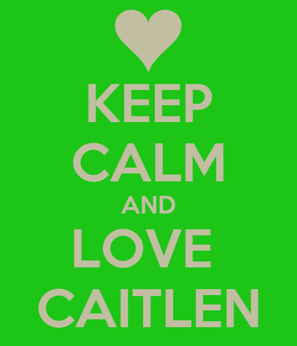 KEEP CALM AND LOVE  CAITLEN