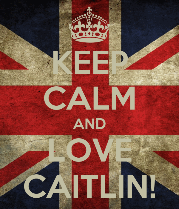 KEEP CALM AND LOVE CAITLIN!