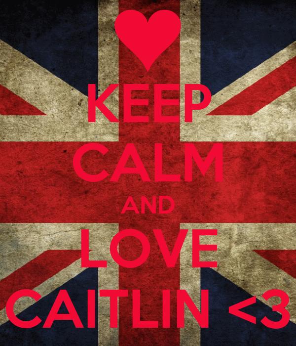 KEEP CALM AND LOVE CAITLIN <3