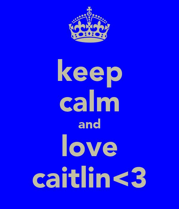 keep calm and love caitlin<3
