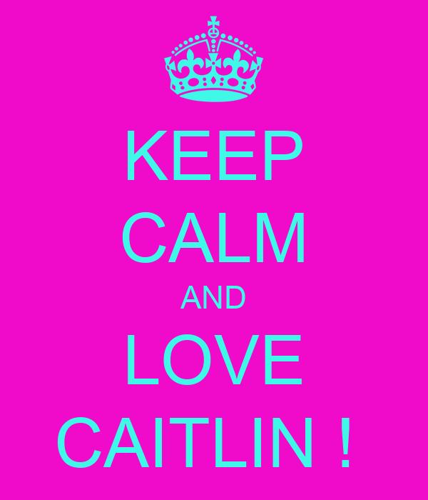 KEEP CALM AND LOVE CAITLIN !