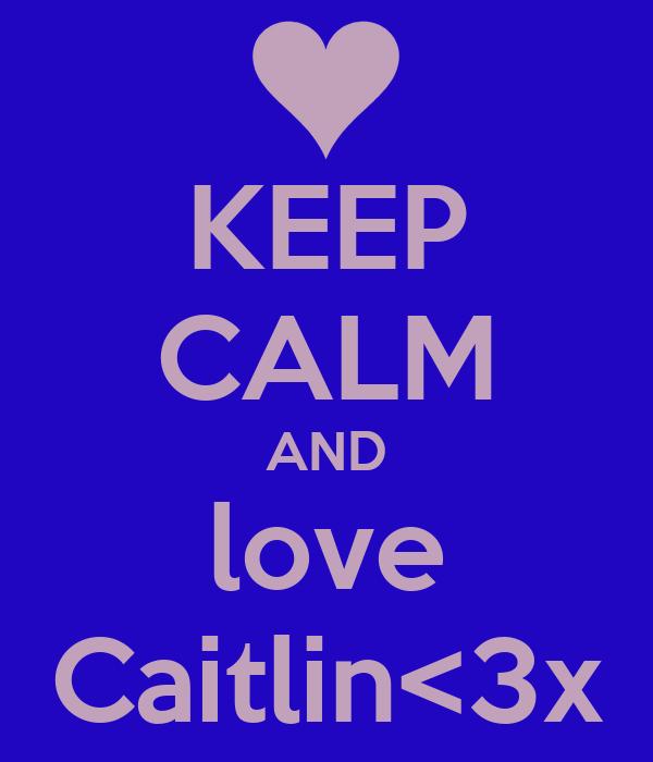 KEEP CALM AND love Caitlin<3x