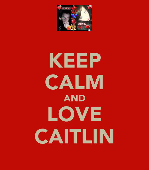 KEEP CALM AND LOVE CAITLIN