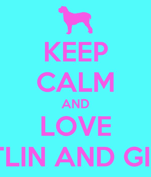 KEEP CALM AND LOVE CAITLIN AND GIBBY