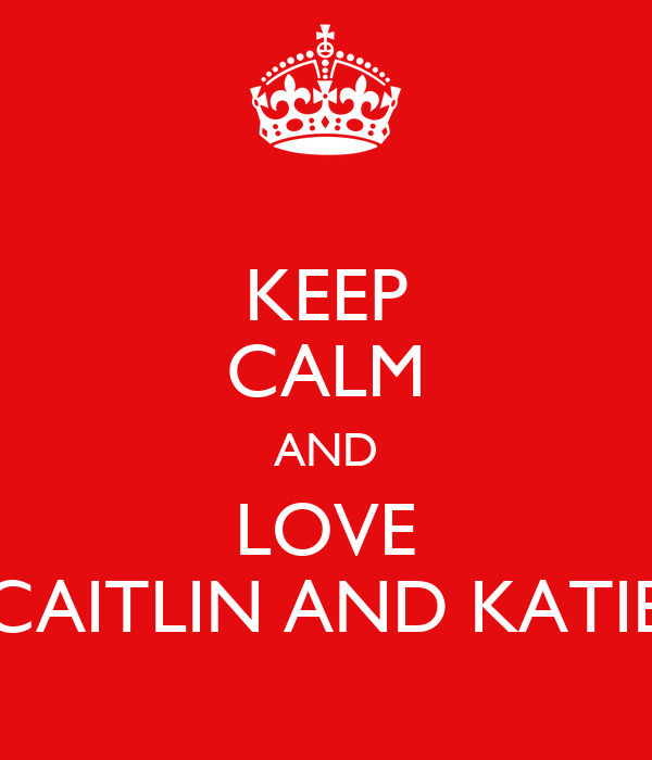 KEEP CALM AND LOVE CAITLIN AND KATIE