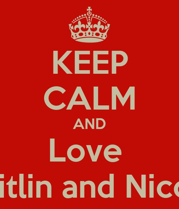 KEEP CALM AND Love  Caitlin and Nicole