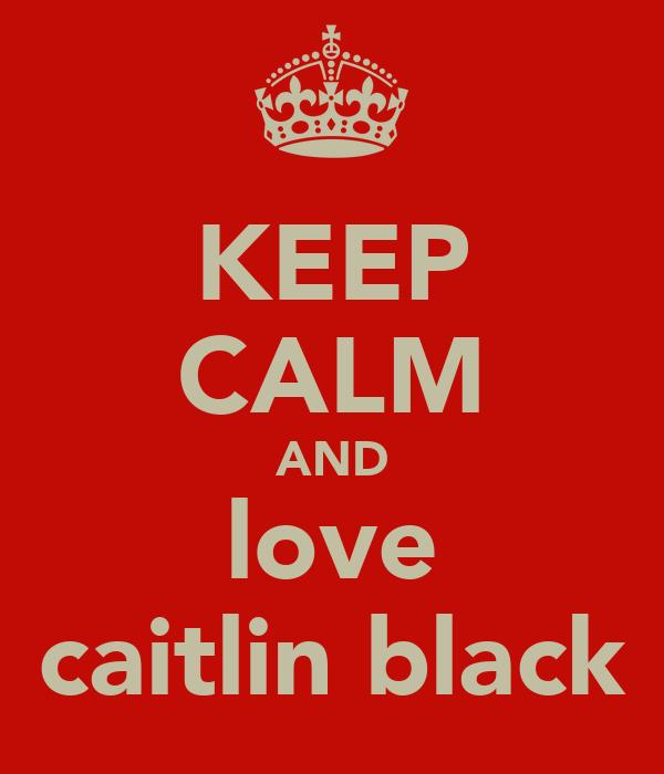 KEEP CALM AND love caitlin black