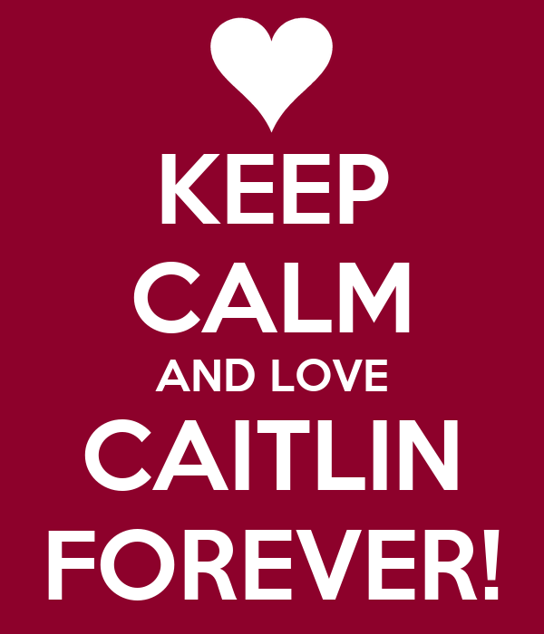 KEEP CALM AND LOVE CAITLIN FOREVER!
