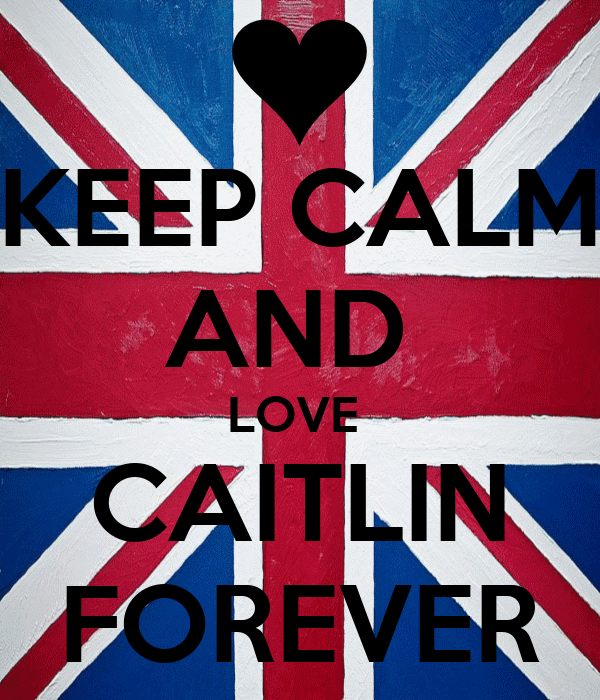 KEEP CALM AND  LOVE  CAITLIN FOREVER