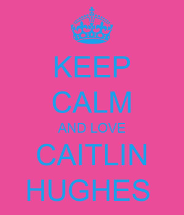 KEEP CALM AND LOVE CAITLIN HUGHES