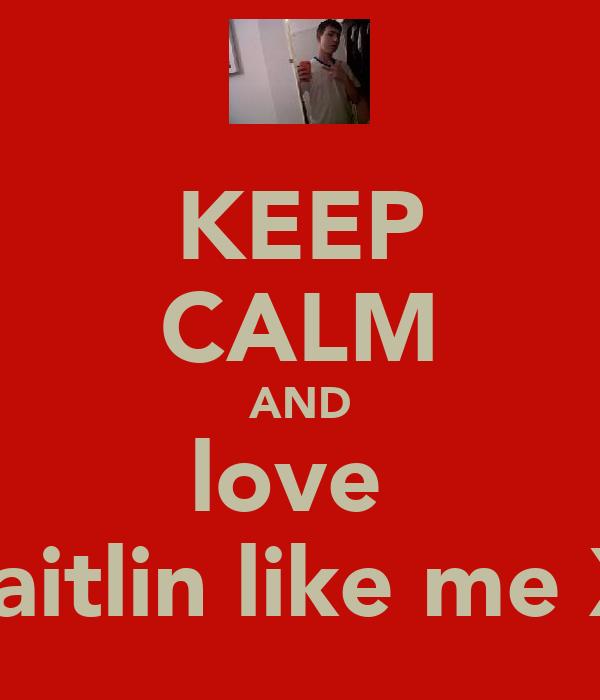 KEEP CALM AND love  caitlin like me X