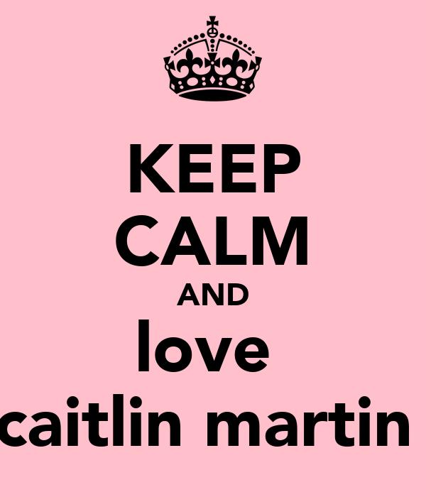 KEEP CALM AND love  caitlin martin