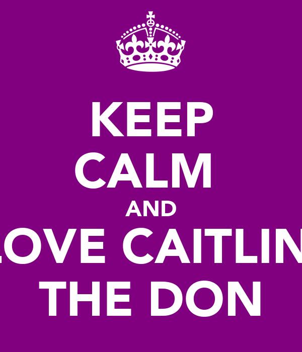 KEEP CALM  AND LOVE CAITLIN  THE DON