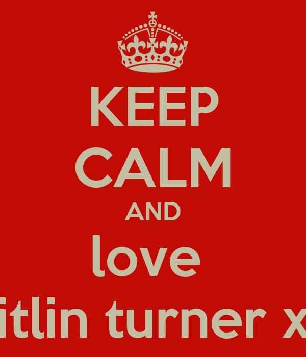 KEEP CALM AND love  caitlin turner xxx