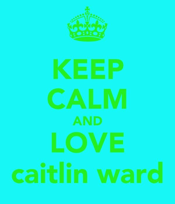 KEEP CALM AND LOVE caitlin ward