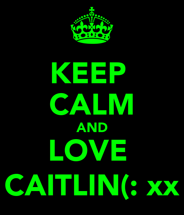 KEEP  CALM AND LOVE  CAITLIN(: xx