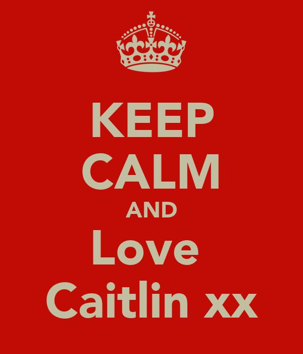 KEEP CALM AND Love  Caitlin xx
