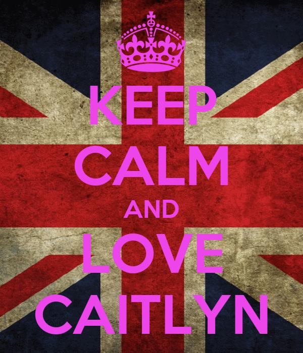 KEEP CALM AND LOVE CAITLYN