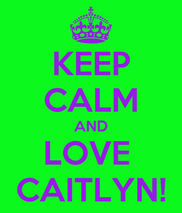 KEEP CALM AND LOVE  CAITLYN!