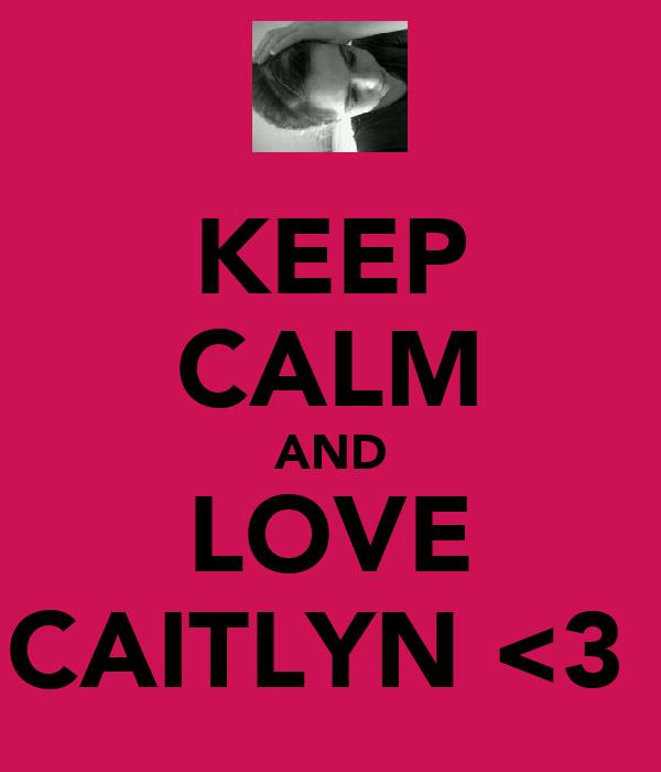 KEEP CALM AND LOVE CAITLYN <3