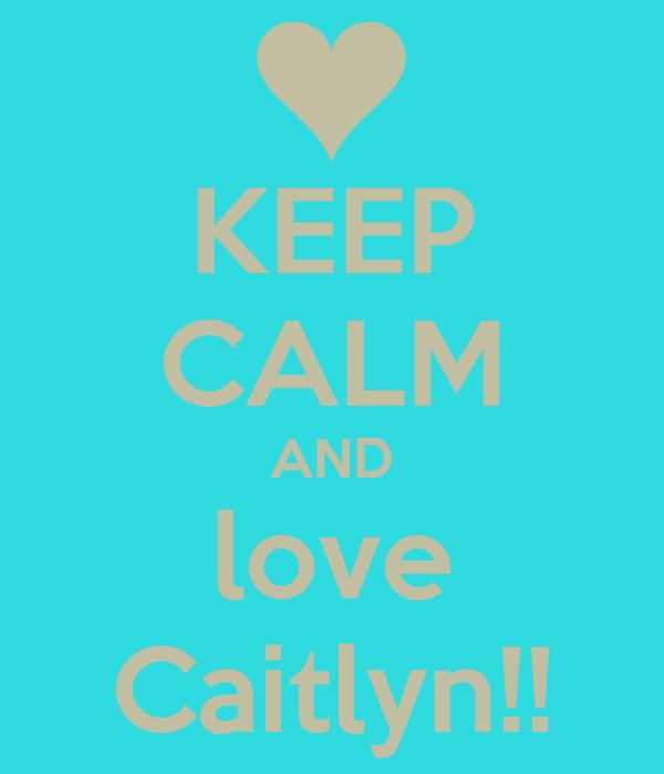 KEEP CALM AND love Caitlyn!!