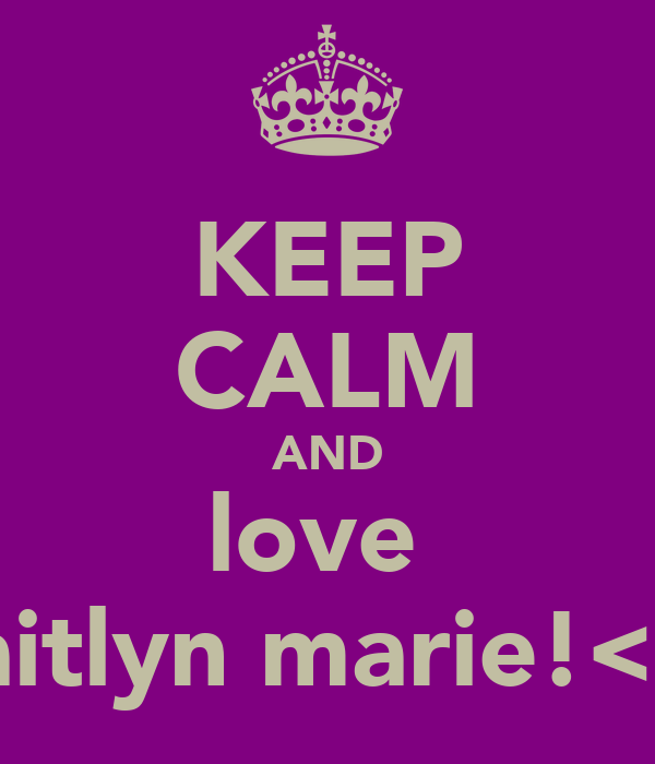 KEEP CALM AND love  caitlyn marie!<3