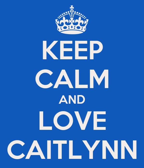 KEEP CALM AND LOVE CAITLYNN