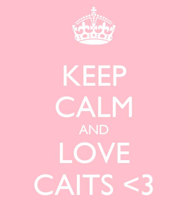KEEP CALM AND LOVE CAITS <3