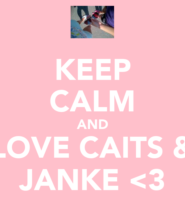 KEEP CALM AND LOVE CAITS & JANKE <3