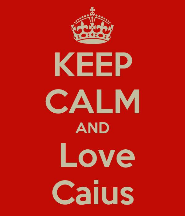 KEEP CALM AND  Love Caius