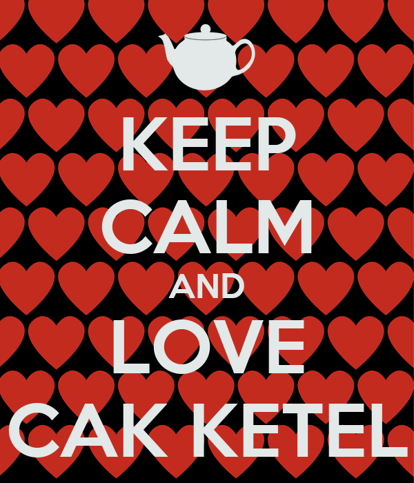 KEEP CALM AND LOVE CAK KETEL