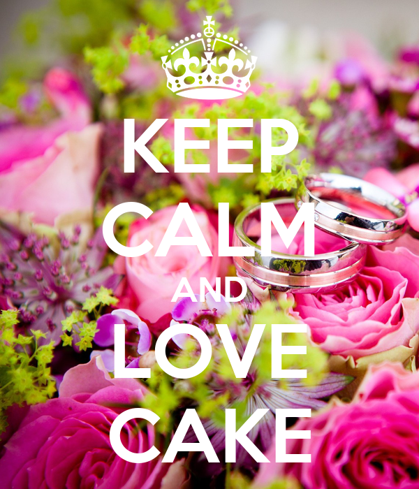 KEEP CALM AND LOVE CAKE