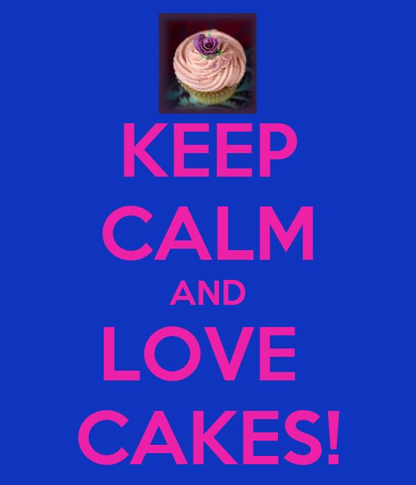 KEEP CALM AND LOVE  CAKES!