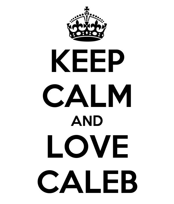 KEEP CALM AND LOVE CALEB
