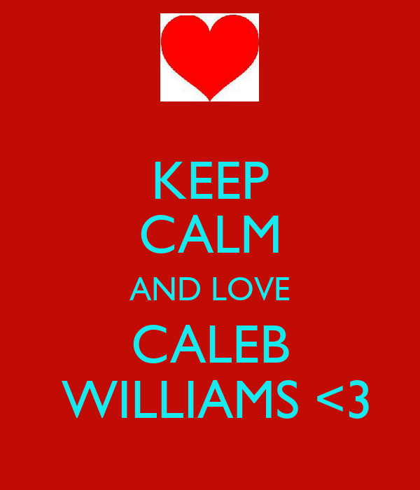 KEEP CALM AND LOVE CALEB   WILLIAMS <3