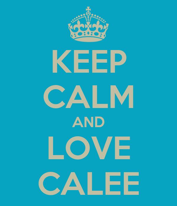 KEEP CALM AND LOVE CALEE