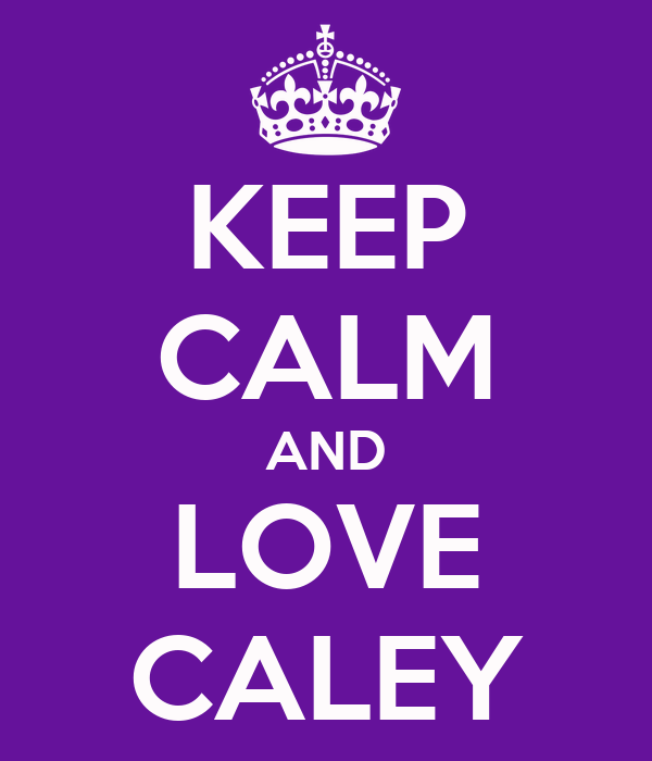 KEEP CALM AND LOVE CALEY